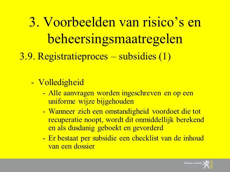 3. Voorbeelden van risico's en beheersingsmaatregelen 3.9. Registratieproces – subsidies (1) -Volledigheid -Alle aanvragen worden ingeschreven en op e