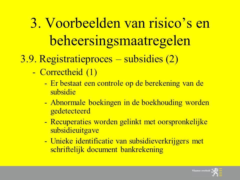 3. Voorbeelden van risico's en beheersingsmaatregelen 3.9. Registratieproces – subsidies (2) -Correctheid (1) -Er bestaat een controle op de berekenin