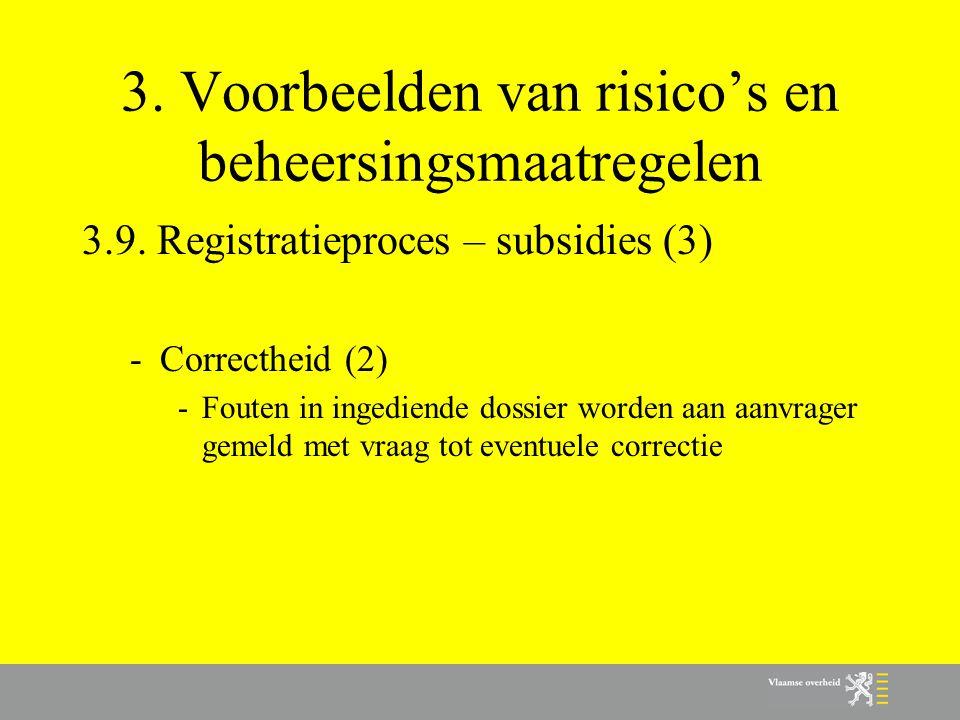 3. Voorbeelden van risico's en beheersingsmaatregelen 3.9. Registratieproces – subsidies (3) -Correctheid (2) -Fouten in ingediende dossier worden aan