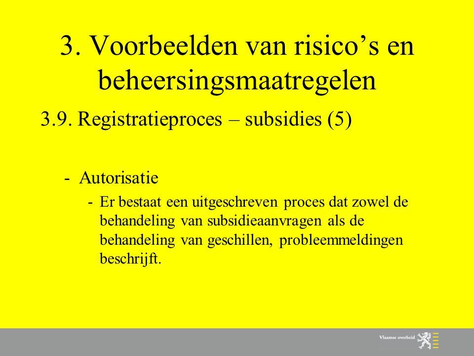 3. Voorbeelden van risico's en beheersingsmaatregelen 3.9. Registratieproces – subsidies (5) -Autorisatie -Er bestaat een uitgeschreven proces dat zow