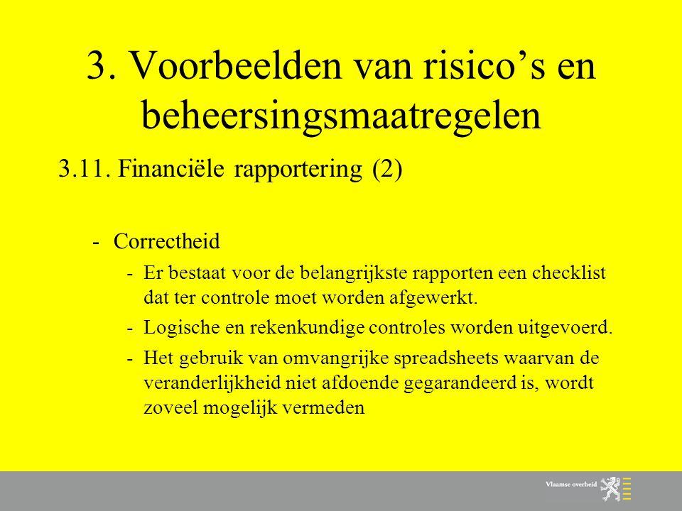 3. Voorbeelden van risico's en beheersingsmaatregelen 3.11. Financiële rapportering (2) -Correctheid -Er bestaat voor de belangrijkste rapporten een c
