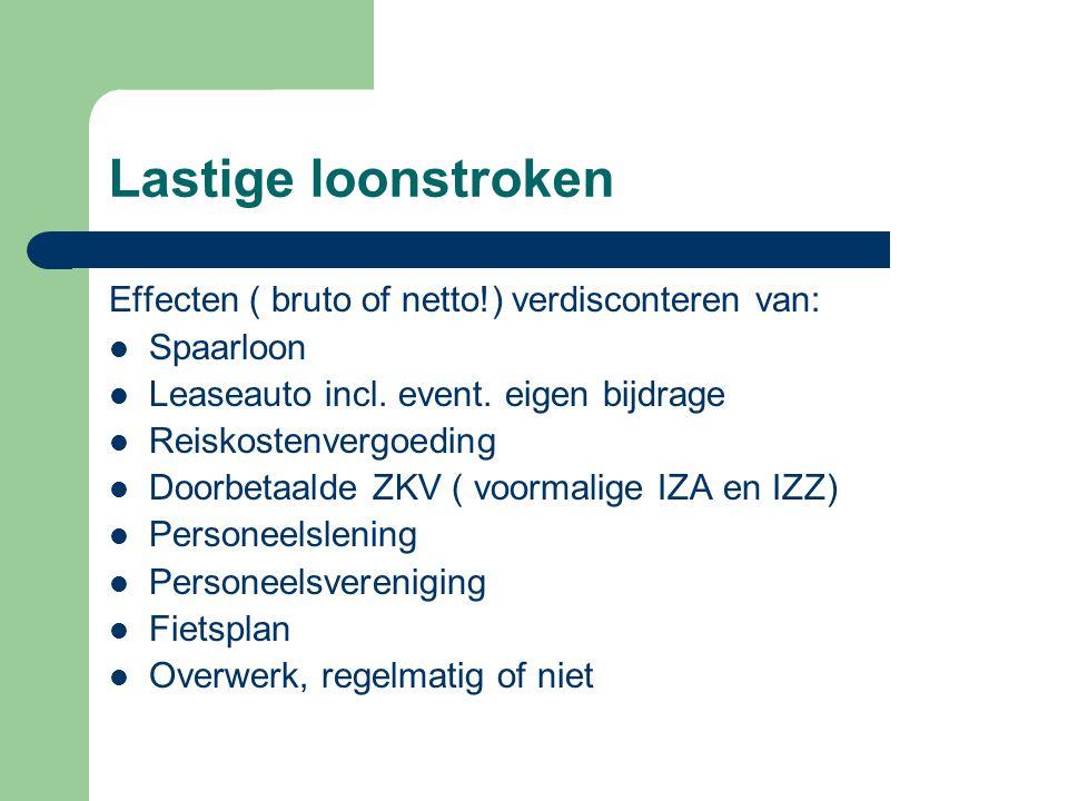 Lastige loonstroken Effecten ( bruto of netto!) verdisconteren van:  Spaarloon  Leaseauto incl. event. eigen bijdrage  Reiskostenvergoeding  Doorb