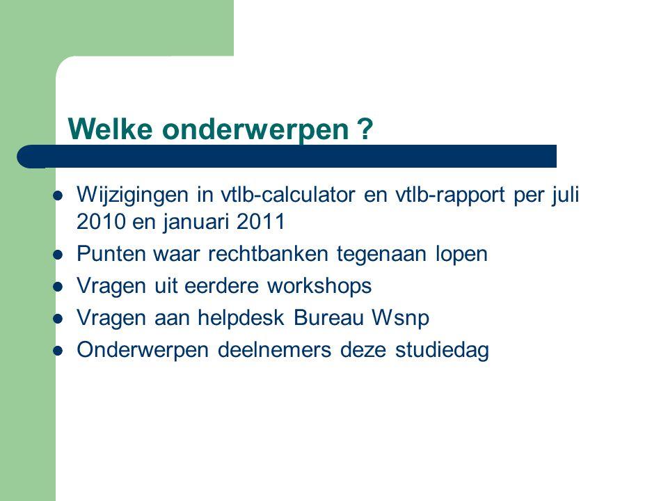 Welke onderwerpen ?  Wijzigingen in vtlb-calculator en vtlb-rapport per juli 2010 en januari 2011  Punten waar rechtbanken tegenaan lopen  Vragen u