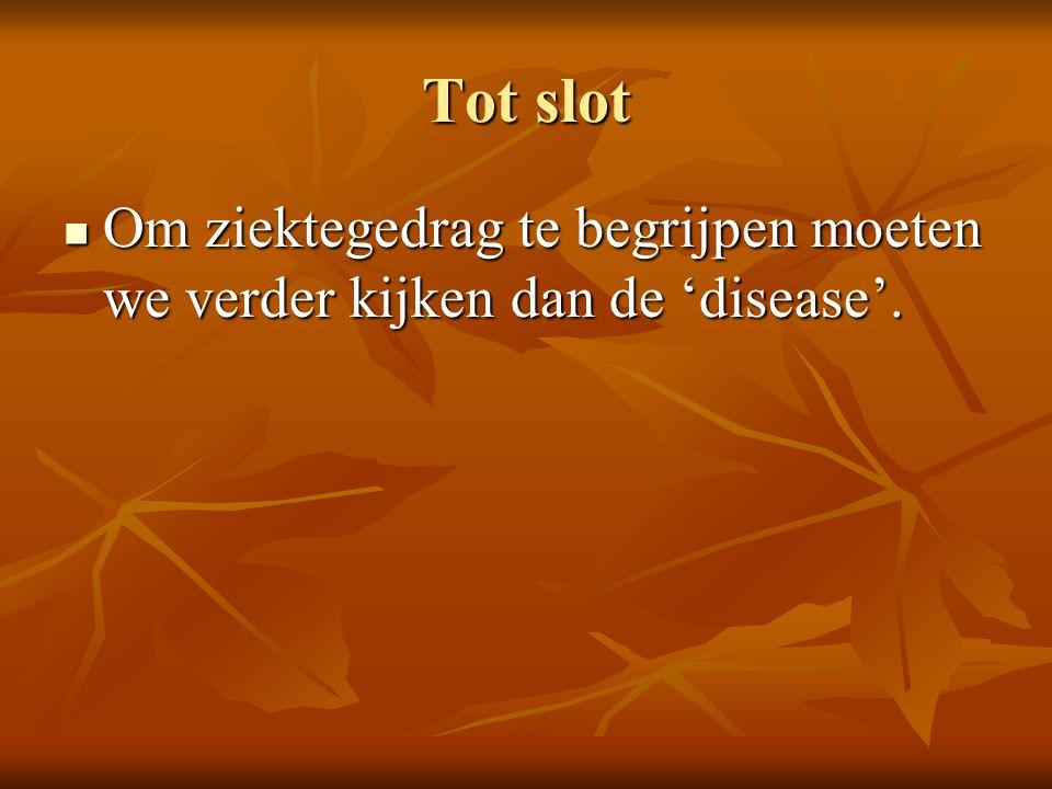 Tot slot  Om ziektegedrag te begrijpen moeten we verder kijken dan de 'disease'.
