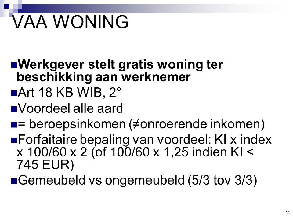 35 VAA WONING  Werkgever stelt gratis woning ter beschikking aan werknemer  Art 18 KB WIB, 2°  Voordeel alle aard  = beroepsinkomen (≠onroerende i