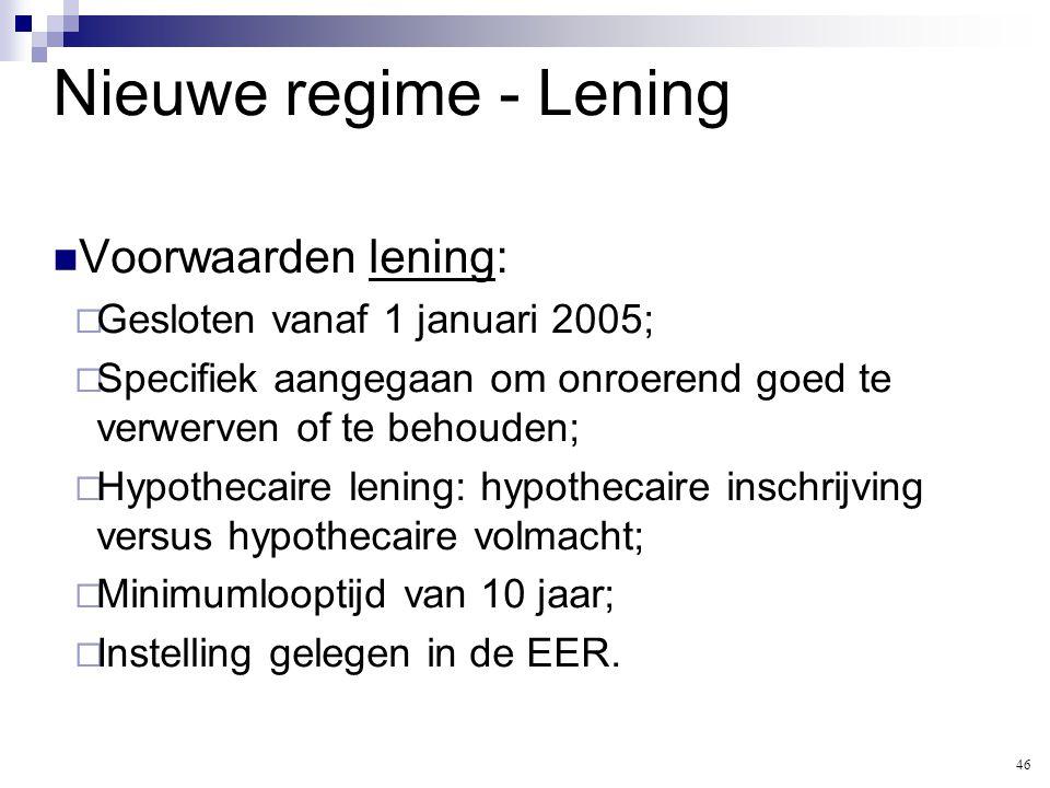 Nieuwe regime - Lening  Voorwaarden lening:  Gesloten vanaf 1 januari 2005;  Specifiek aangegaan om onroerend goed te verwerven of te behouden;  H