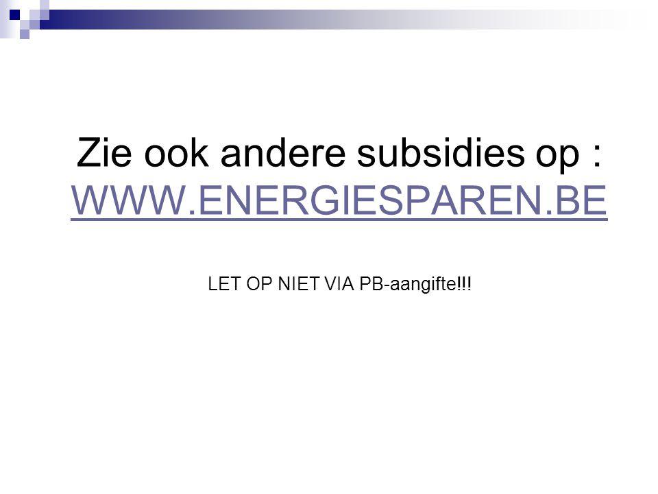 Zie ook andere subsidies op : WWW.ENERGIESPAREN.BE LET OP NIET VIA PB-aangifte!!! WWW.ENERGIESPAREN.BE