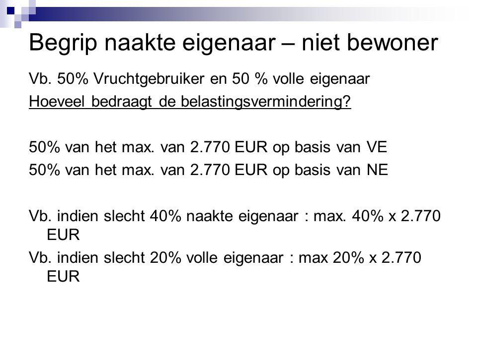 Begrip naakte eigenaar – niet bewoner Vb. 50% Vruchtgebruiker en 50 % volle eigenaar Hoeveel bedraagt de belastingsvermindering? 50% van het max. van