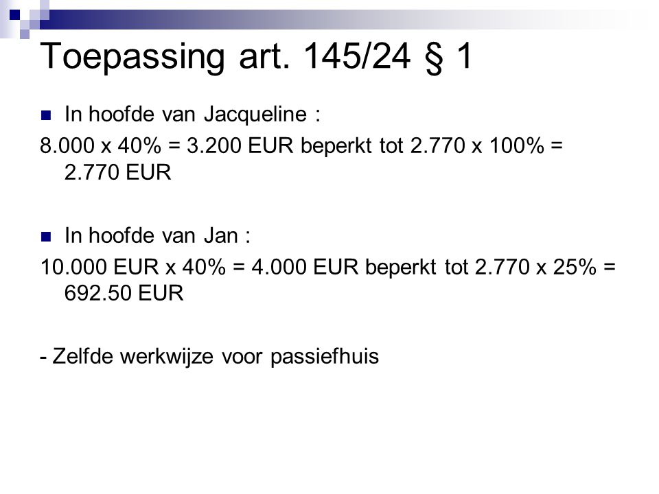 Toepassing art. 145/24 § 1  In hoofde van Jacqueline : 8.000 x 40% = 3.200 EUR beperkt tot 2.770 x 100% = 2.770 EUR  In hoofde van Jan : 10.000 EUR