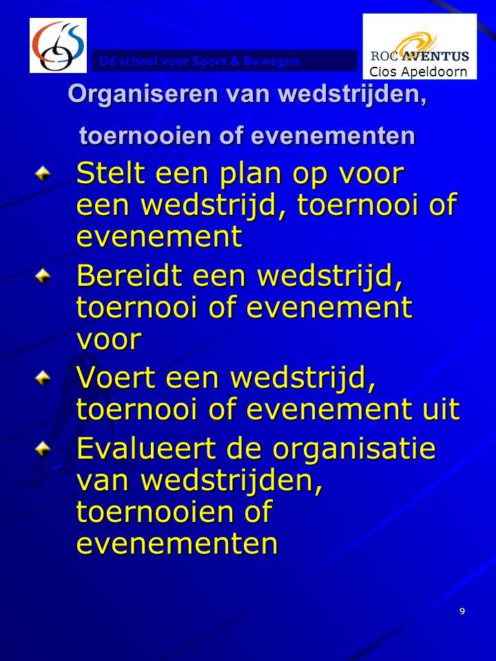 Dé school voor Sport & Bewegen Cios Apeldoorn 9 Organiseren van wedstrijden, toernooien of evenementen Stelt een plan op voor een wedstrijd, toernooi