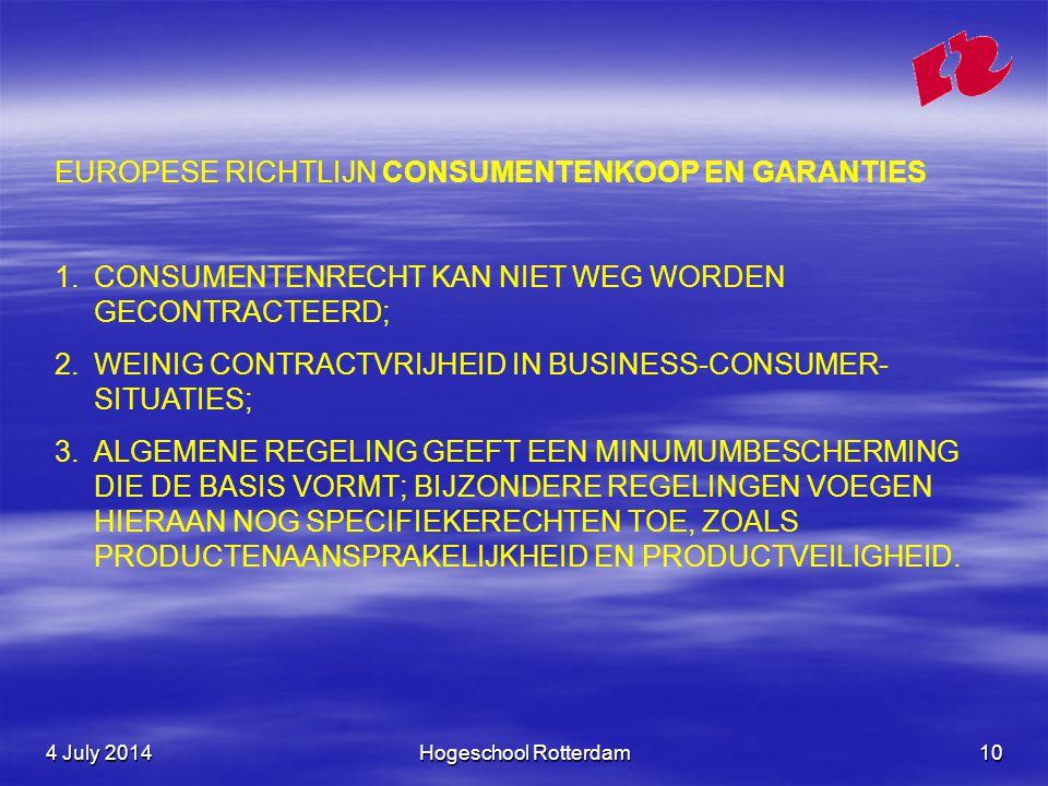 4 July 20144 July 20144 July 2014Hogeschool Rotterdam10 EUROPESE RICHTLIJN CONSUMENTENKOOP EN GARANTIES 1.CONSUMENTENRECHT KAN NIET WEG WORDEN GECONTRACTEERD; 2.WEINIG CONTRACTVRIJHEID IN BUSINESS-CONSUMER- SITUATIES; 3.ALGEMENE REGELING GEEFT EEN MINUMUMBESCHERMING DIE DE BASIS VORMT; BIJZONDERE REGELINGEN VOEGEN HIERAAN NOG SPECIFIEKERECHTEN TOE, ZOALS PRODUCTENAANSPRAKELIJKHEID EN PRODUCTVEILIGHEID.