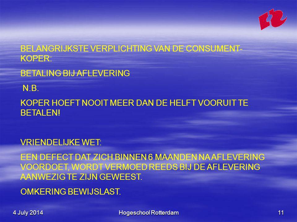 4 July 20144 July 20144 July 2014Hogeschool Rotterdam11 BELANGRIJKSTE VERPLICHTING VAN DE CONSUMENT- KOPER: BETALING BIJ AFLEVERING N.B.
