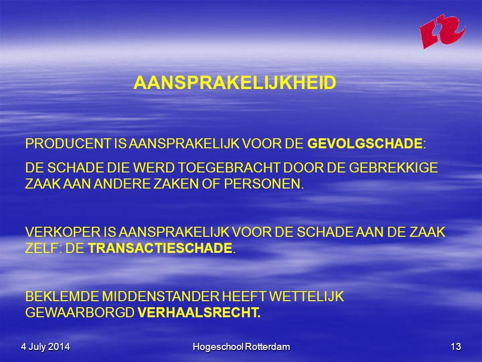 4 July 20144 July 20144 July 2014Hogeschool Rotterdam13 AANSPRAKELIJKHEID PRODUCENT IS AANSPRAKELIJK VOOR DE GEVOLGSCHADE: DE SCHADE DIE WERD TOEGEBRACHT DOOR DE GEBREKKIGE ZAAK AAN ANDERE ZAKEN OF PERSONEN.
