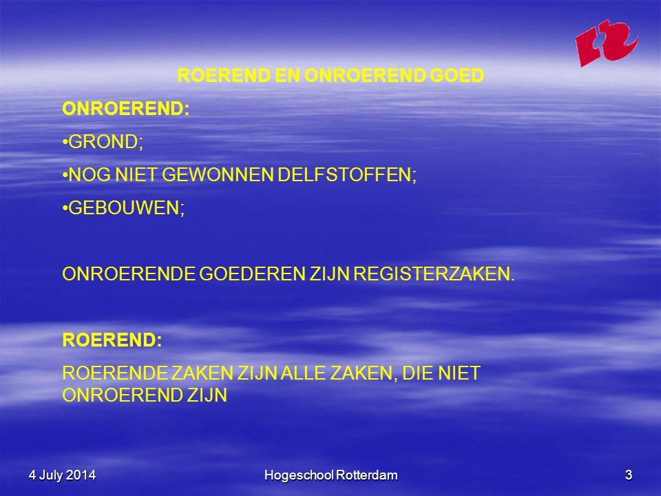 4 July 20144 July 20144 July 2014Hogeschool Rotterdam3 ROEREND EN ONROEREND GOED ONROEREND: •GROND; •NOG NIET GEWONNEN DELFSTOFFEN; •GEBOUWEN; ONROERENDE GOEDEREN ZIJN REGISTERZAKEN.