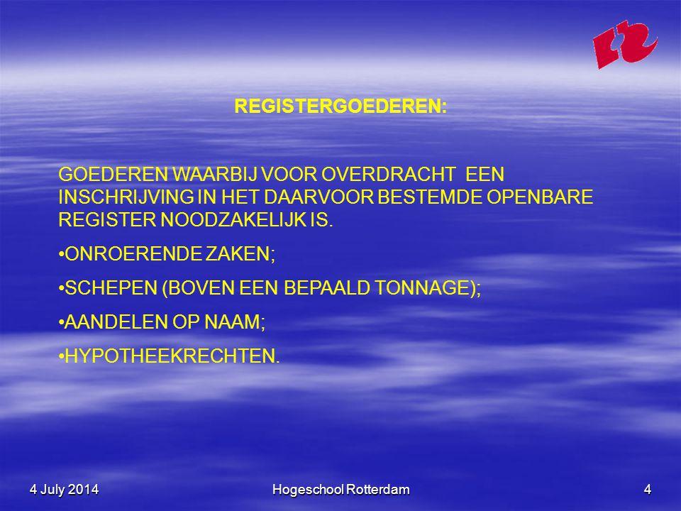 4 July 20144 July 20144 July 2014Hogeschool Rotterdam4 REGISTERGOEDEREN: GOEDEREN WAARBIJ VOOR OVERDRACHT EEN INSCHRIJVING IN HET DAARVOOR BESTEMDE OPENBARE REGISTER NOODZAKELIJK IS.