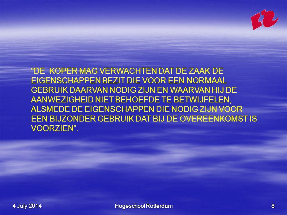 4 July 20144 July 20144 July 2014Hogeschool Rotterdam8 DE KOPER MAG VERWACHTEN DAT DE ZAAK DE EIGENSCHAPPEN BEZIT DIE VOOR EEN NORMAAL GEBRUIK DAARVAN NODIG ZIJN EN WAARVAN HIJ DE AANWEZIGHEID NIET BEHOEFDE TE BETWIJFELEN, ALSMEDE DE EIGENSCHAPPEN DIE NODIG ZIJN VOOR EEN BIJZONDER GEBRUIK DAT BIJ DE OVEREENKOMST IS VOORZIEN .