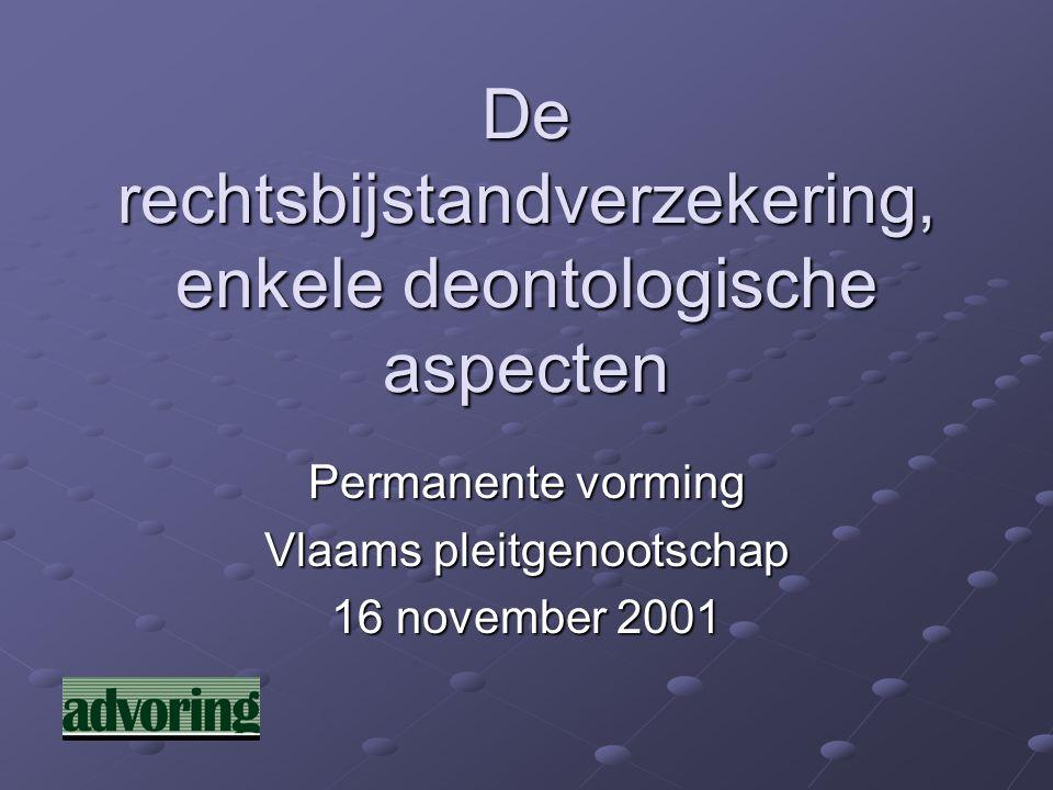 De rechtsbijstandverzekering, enkele deontologische aspecten Permanente vorming Vlaams pleitgenootschap 16 november 2001