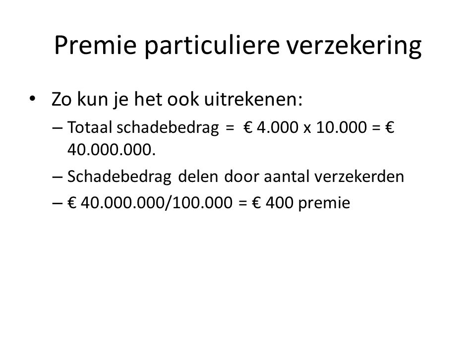 Premie particuliere verzekering • Zo kun je het ook uitrekenen: – Totaal schadebedrag = € 4.000 x 10.000 = € 40.000.000.