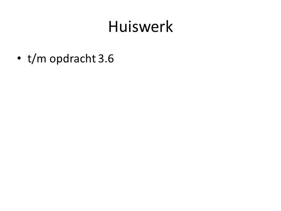 Huiswerk • t/m opdracht 3.6