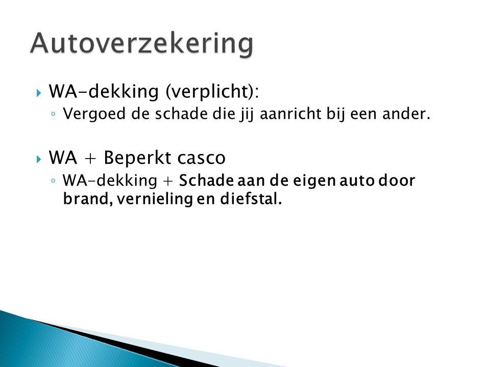  WA-dekking (verplicht): ◦ Vergoed de schade die jij aanricht bij een ander.  WA + Beperkt casco ◦ WA-dekking + Schade aan de eigen auto door brand,