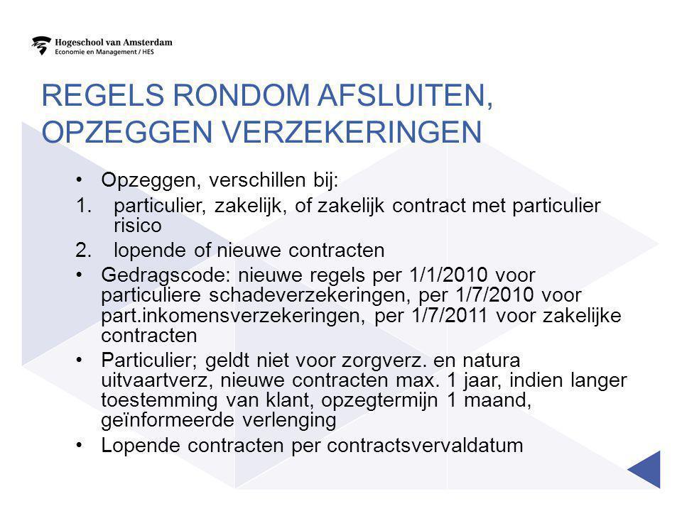REGELS RONDOM AFSLUITEN, OPZEGGEN VERZEKERINGEN •Opzeggen, verschillen bij: 1.particulier, zakelijk, of zakelijk contract met particulier risico 2.lopende of nieuwe contracten •Gedragscode: nieuwe regels per 1/1/2010 voor particuliere schadeverzekeringen, per 1/7/2010 voor part.inkomensverzekeringen, per 1/7/2011 voor zakelijke contracten •Particulier; geldt niet voor zorgverz.