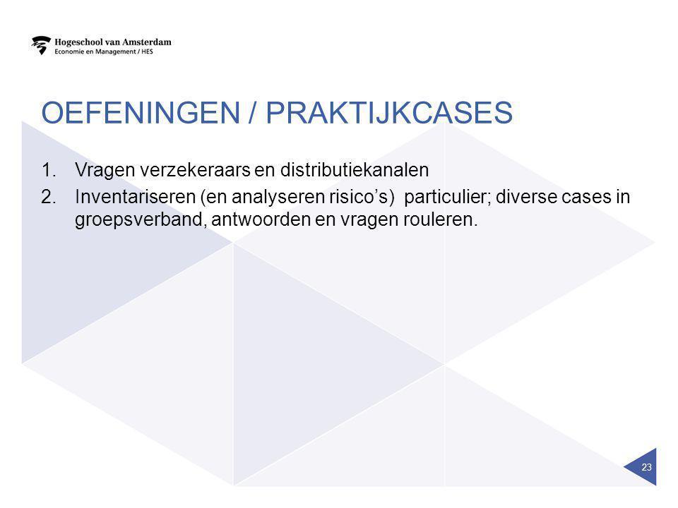 OEFENINGEN / PRAKTIJKCASES 1.Vragen verzekeraars en distributiekanalen 2.Inventariseren (en analyseren risico's) particulier; diverse cases in groepsverband, antwoorden en vragen rouleren.