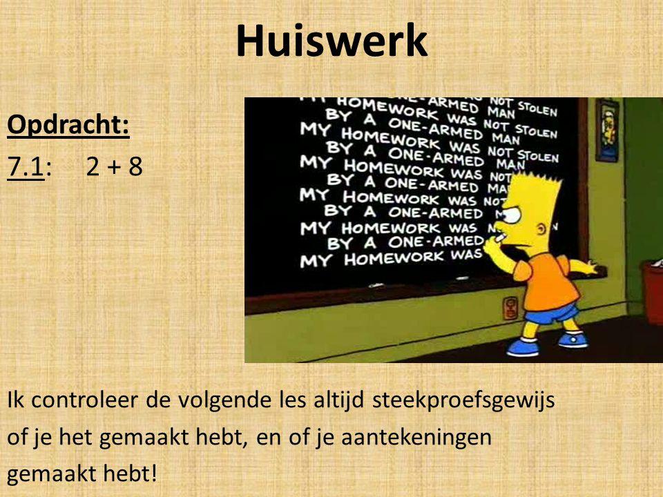 Huiswerk Opdracht: 7.1: 2 + 8 Ik controleer de volgende les altijd steekproefsgewijs of je het gemaakt hebt, en of je aantekeningen gemaakt hebt!
