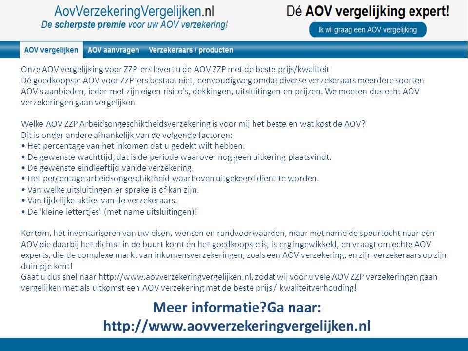 Meer informatie?Ga naar: http://www.aovverzekeringvergelijken.nl Onze AOV vergelijking voor ZZP-ers levert u de AOV ZZP met de beste prijs/kwaliteit Dé goedkoopste AOV voor ZZP-ers bestaat niet, eenvoudigweg omdat diverse verzekeraars meerdere soorten AOV s aanbieden, ieder met zijn eigen risico s, dekkingen, uitsluitingen en prijzen.