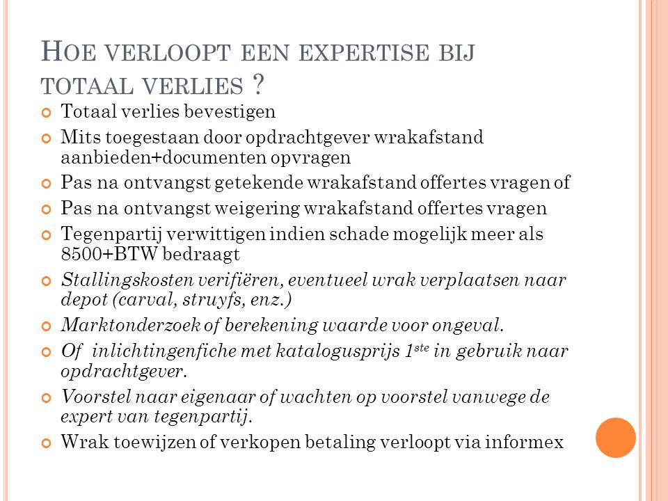 H OE VERLOOPT EEN EXPERTISE BIJ TOTAAL VERLIES ? Totaal verlies bevestigen Mits toegestaan door opdrachtgever wrakafstand aanbieden+documenten opvrage