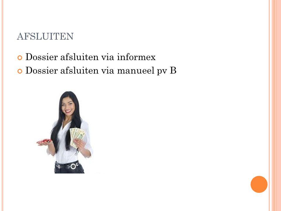 AFSLUITEN Dossier afsluiten via informex Dossier afsluiten via manueel pv B