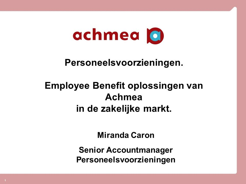 11 Personeelsvoorzieningen. Employee Benefit oplossingen van Achmea in de zakelijke markt. Miranda Caron Senior Accountmanager Personeelsvoorzieningen