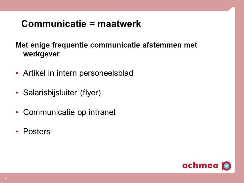 16 Communicatie = maatwerk Met enige frequentie communicatie afstemmen met werkgever • Artikel in intern personeelsblad • Salarisbijsluiter (flyer) •