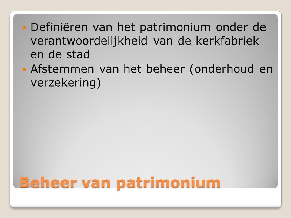 Beheer van patrimonium  Definiëren van het patrimonium onder de verantwoordelijkheid van de kerkfabriek en de stad  Afstemmen van het beheer (onderh