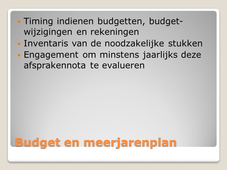 Budget en meerjarenplan  Timing indienen budgetten, budget- wijzigingen en rekeningen  Inventaris van de noodzakelijke stukken  Engagement om minst