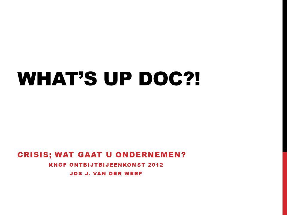 WHAT'S UP DOC ! CRISIS; WAT GAAT U ONDERNEMEN KNGF ONTBIJTBIJEENKOMST 2012 JOS J. VAN DER WERF