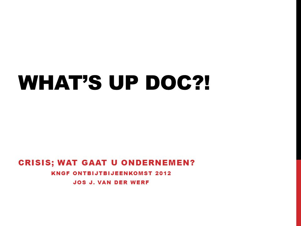WHAT'S UP DOC?! CRISIS; WAT GAAT U ONDERNEMEN? KNGF ONTBIJTBIJEENKOMST 2012 JOS J. VAN DER WERF