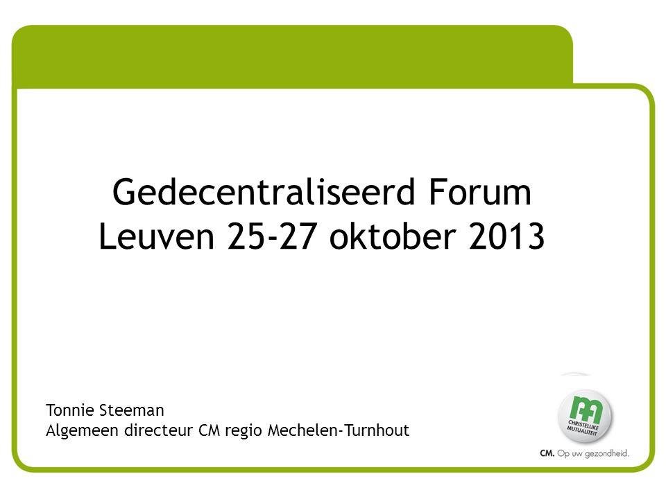 Gedecentraliseerd Forum Leuven 25-27 oktober 2013 Tonnie Steeman Algemeen directeur CM regio Mechelen-Turnhout