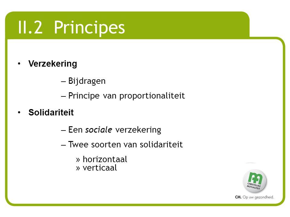 II.2 Principes •Verzekering – Bijdragen – Principe van proportionaliteit •Solidariteit – Een sociale verzekering – Twee soorten van solidariteit » horizontaal » verticaal
