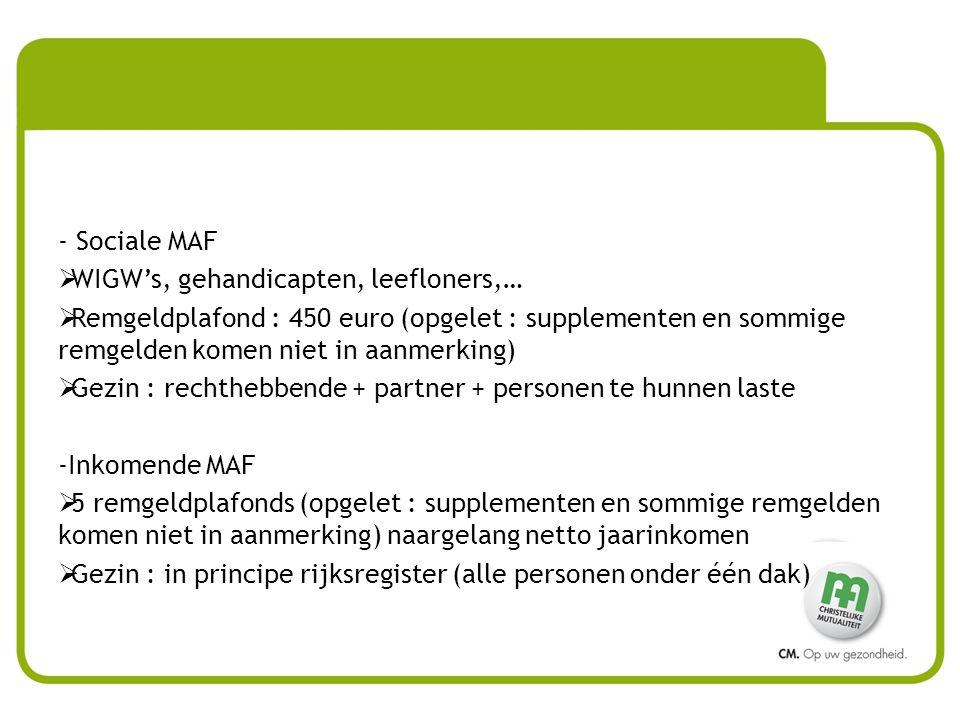 - Sociale MAF  WIGW's, gehandicapten, leefloners,…  Remgeldplafond : 450 euro (opgelet : supplementen en sommige remgelden komen niet in aanmerking)  Gezin : rechthebbende + partner + personen te hunnen laste -Inkomende MAF  5 remgeldplafonds (opgelet : supplementen en sommige remgelden komen niet in aanmerking) naargelang netto jaarinkomen  Gezin : in principe rijksregister (alle personen onder één dak)