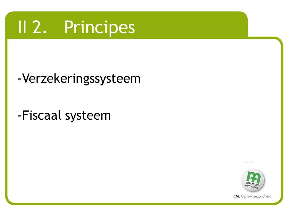 II 2. Principes -Verzekeringssysteem -Fiscaal systeem