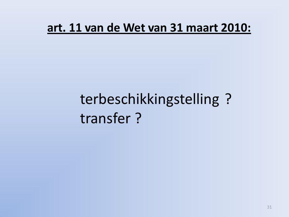 art. 11 van de Wet van 31 maart 2010: terbeschikkingstelling transfer 31