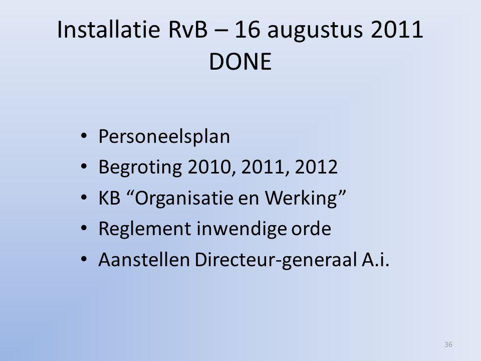 Installatie RvB – 16 augustus 2011 DONE • Personeelsplan • Begroting 2010, 2011, 2012 • KB Organisatie en Werking • Reglement inwendige orde • Aanstellen Directeur-generaal A.i.
