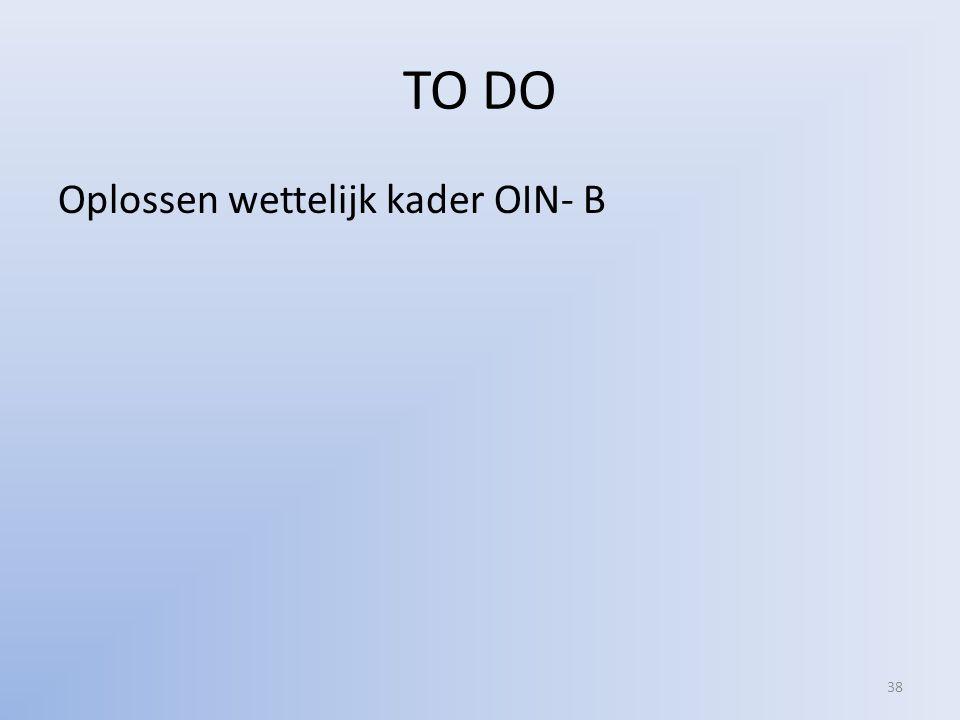 TO DO Oplossen wettelijk kader OIN- B 38