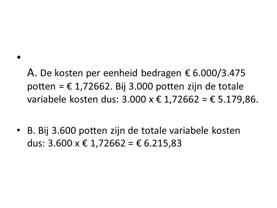 • A. De kosten per eenheid bedragen € 6.000/3.475 potten = € 1,72662. Bij 3.000 potten zijn de totale variabele kosten dus: 3.000 x € 1,72662 = € 5.17
