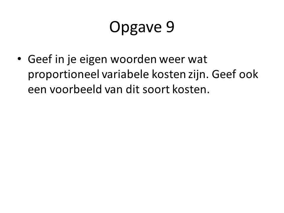 Opgave 9 • Geef in je eigen woorden weer wat proportioneel variabele kosten zijn. Geef ook een voorbeeld van dit soort kosten.