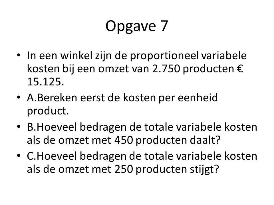 Opgave 7 • In een winkel zijn de proportioneel variabele kosten bij een omzet van 2.750 producten € 15.125. • A.Bereken eerst de kosten per eenheid pr