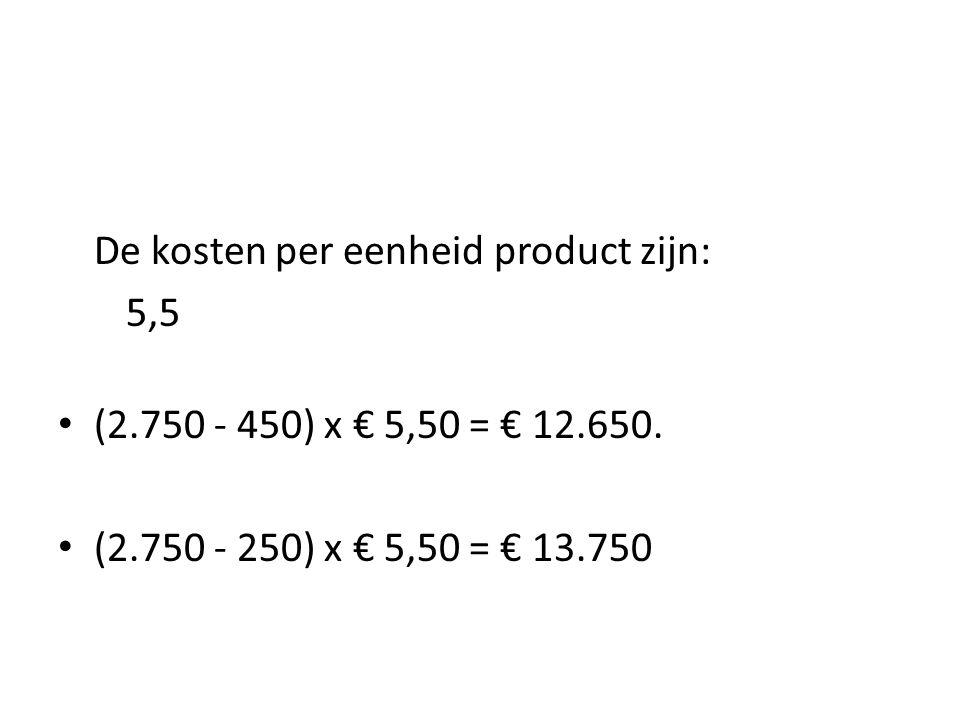 De kosten per eenheid product zijn: 5,5 • (2.750 - 450) x € 5,50 = € 12.650. • (2.750 - 250) x € 5,50 = € 13.750