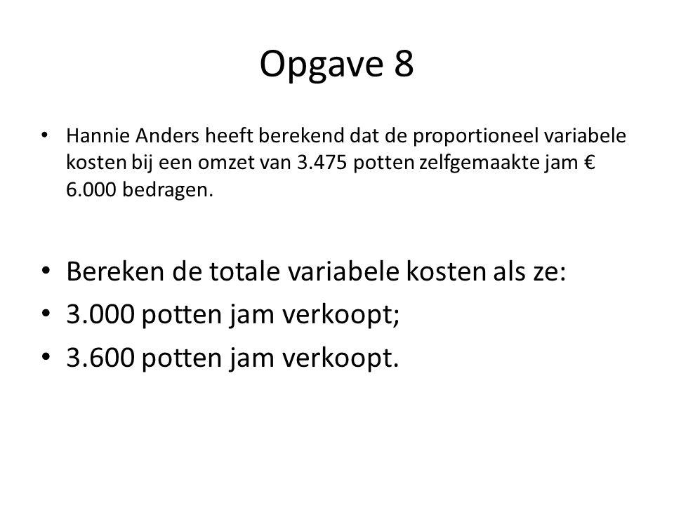 Opgave 8 • Hannie Anders heeft berekend dat de proportioneel variabele kosten bij een omzet van 3.475 potten zelfgemaakte jam € 6.000 bedragen. • Bere