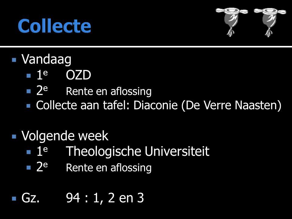  Vandaag  1 e OZD  2 e Rente en aflossing  Collecte aan tafel: Diaconie (De Verre Naasten)  Volgende week  1 e Theologische Universiteit  2 e Rente en aflossing  Gz.