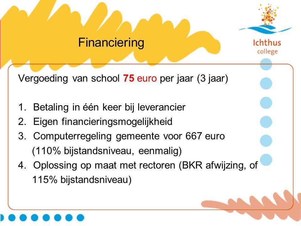 Financiering Vergoeding van school 75 euro per jaar (3 jaar) 1.Betaling in één keer bij leverancier 2.Eigen financieringsmogelijkheid 3.Computerregeling gemeente voor 667 euro (110% bijstandsniveau, eenmalig) 4.Oplossing op maat met rectoren (BKR afwijzing, of 115% bijstandsniveau)